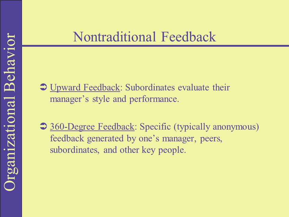 Organizational Behavior Nontraditional Feedback  Upward Feedback: Subordinates evaluate their manager's style and performance.