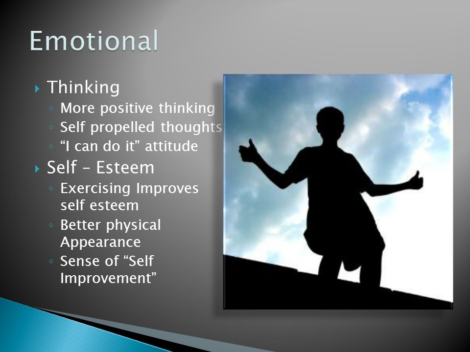  Thinking ◦ More positive thinking ◦ Self propelled thoughts ◦ I can do it attitude  Self – Esteem ◦ Exercising Improves self esteem ◦ Better physical Appearance ◦ Sense of Self Improvement