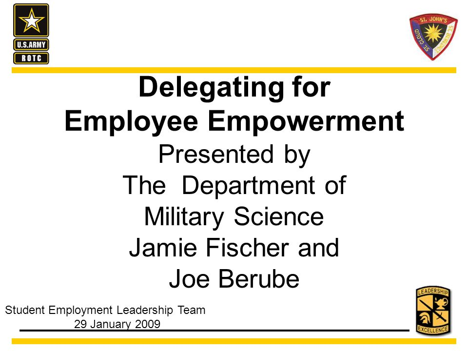 Delegating for Employee Empowerment Presented by The Department of Military Science Jamie Fischer and Joe Berube Student Employment Leadership Team 29 January 2009