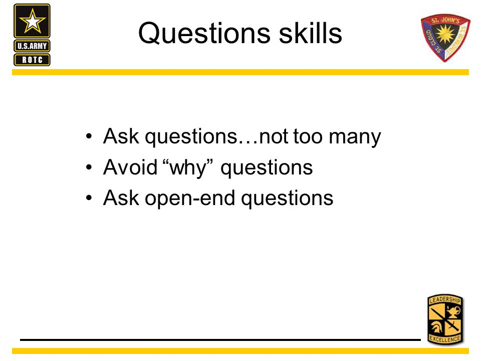 Questions skills Ask questions…not too many Avoid why questions Ask open-end questions