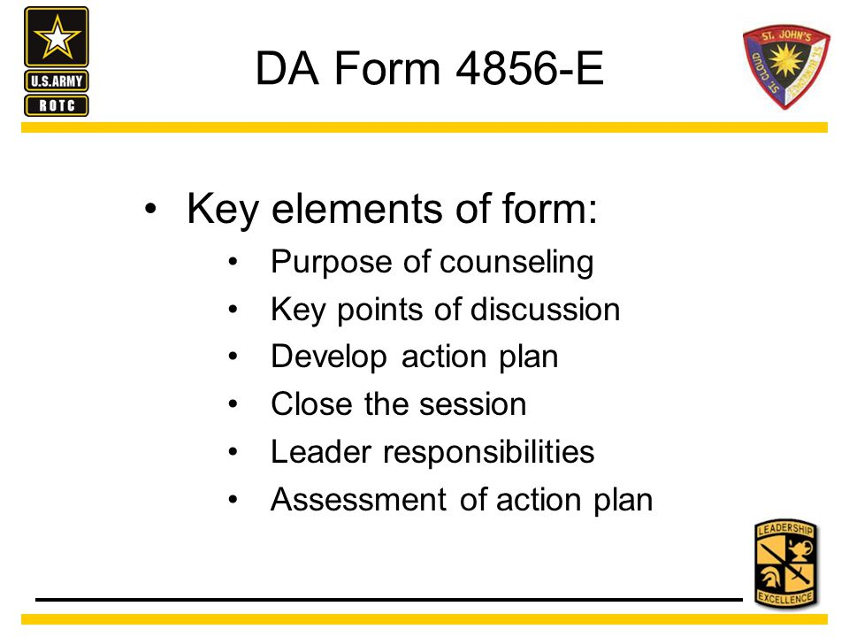 DA Form 4856-E Key elements of form: Purpose of counseling Key points of discussion Develop action plan Close the session Leader responsibilities Assessment of action plan