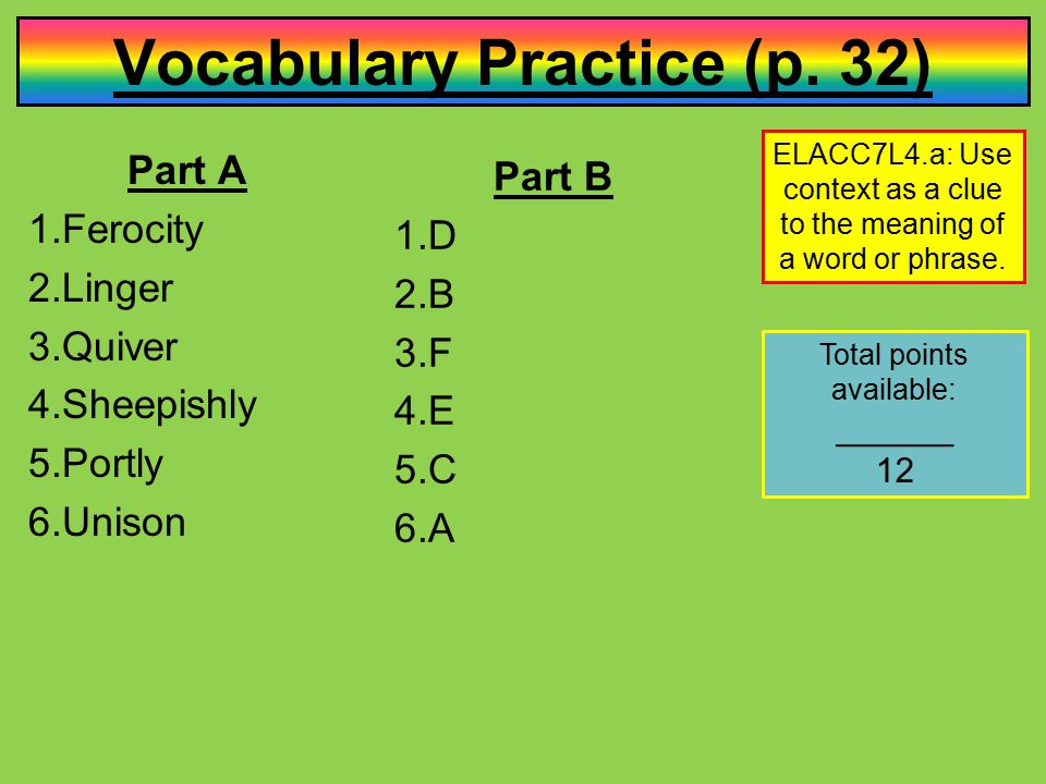 Vocabulary Practice (p. 32) Part A 1.Ferocity 2.Linger 3.Quiver 4.Sheepishly 5.Portly 6.Unison ELACC7L4.a: Use context as a clue to the meaning of a w