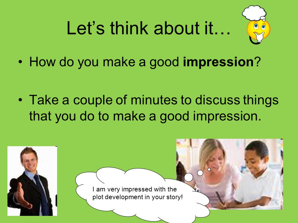 Let's think about it… How do you make a good impression? Take a couple of minutes to discuss things that you do to make a good impression. I am very i