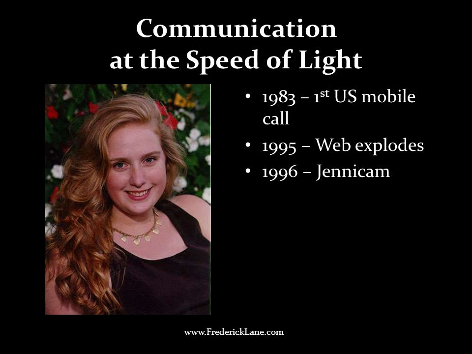 Communication at the Speed of Light 1983 – 1 st US mobile call 1995 – Web explodes 1996 – Jennicam www.FrederickLane.com