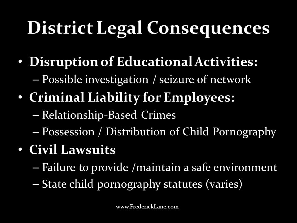 District Legal Consequences Disruption of Educational Activities: – Possible investigation / seizure of network Criminal Liability for Employees: – Relationship-Based Crimes – Possession / Distribution of Child Pornography Civil Lawsuits – Failure to provide /maintain a safe environment – State child pornography statutes (varies) www.FrederickLane.com