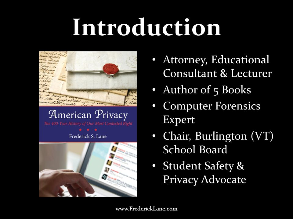 Introduction Attorney, Educational Consultant & Lecturer Author of 5 Books Computer Forensics Expert Chair, Burlington (VT) School Board Student Safety & Privacy Advocate www.FrederickLane.com
