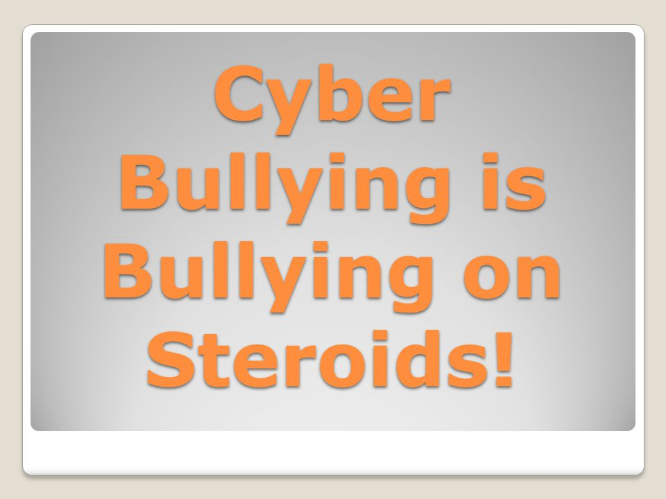 Cyber Bullying is Bullying on Steroids!