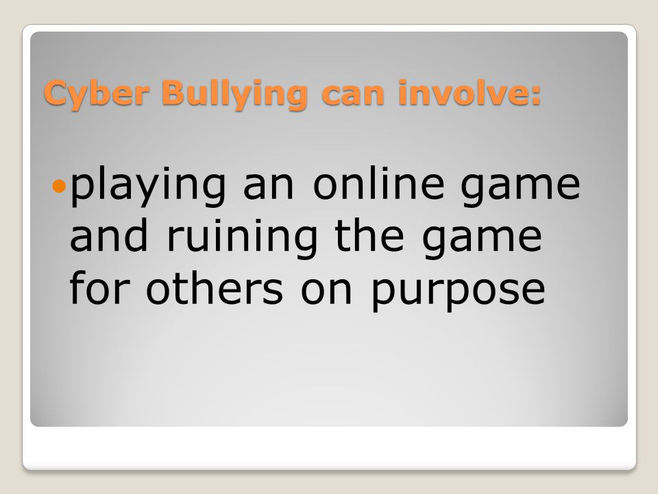 Cyber Bullying can involve: playing an online game and ruining the game for others on purpose