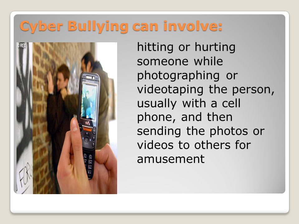 Cyber Bullying can involve: hitting or hurting someone while photographing or videotaping the person, usually with a cell phone, and then sending the photos or videos to others for amusement