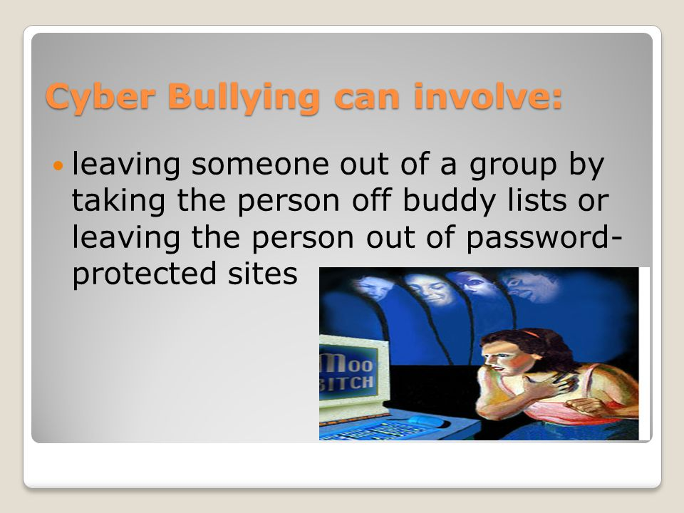 Cyber Bullying can involve: leaving someone out of a group by taking the person off buddy lists or leaving the person out of password- protected sites