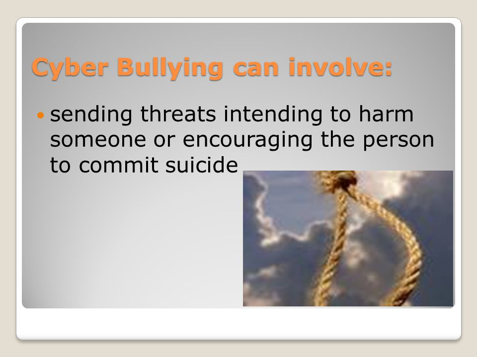 Cyber Bullying can involve: sending threats intending to harm someone or encouraging the person to commit suicide