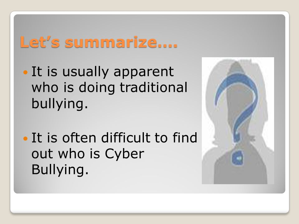 Let's summarize…. It is usually apparent who is doing traditional bullying.