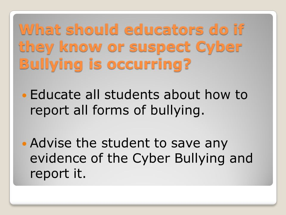 What should educators do if they know or suspect Cyber Bullying is occurring.