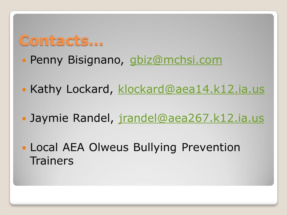 Contacts… Penny Bisignano, gbiz@mchsi.comgbiz@mchsi.com Kathy Lockard, klockard@aea14.k12.ia.usklockard@aea14.k12.ia.us Jaymie Randel, jrandel@aea267.k12.ia.usjrandel@aea267.k12.ia.us Local AEA Olweus Bullying Prevention Trainers