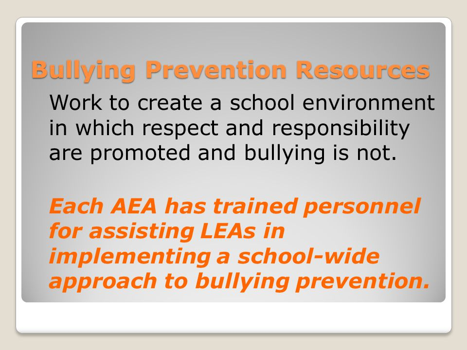 Bullying Prevention Resources Work to create a school environment in which respect and responsibility are promoted and bullying is not.