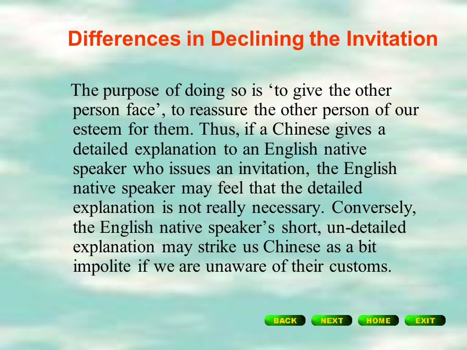 Differences in Declining the Invitation However, a Chinese-speaker's explanation, on the other hand, tends to be more detailed and longer to assure th