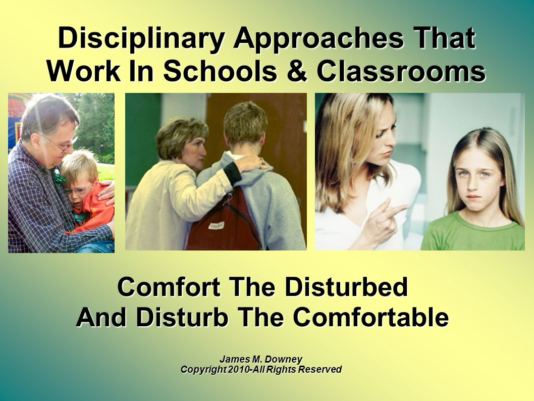 Disciplinary Approaches That Work In Schools & Classrooms Comfort The Disturbed And Disturb The Comfortable James M.