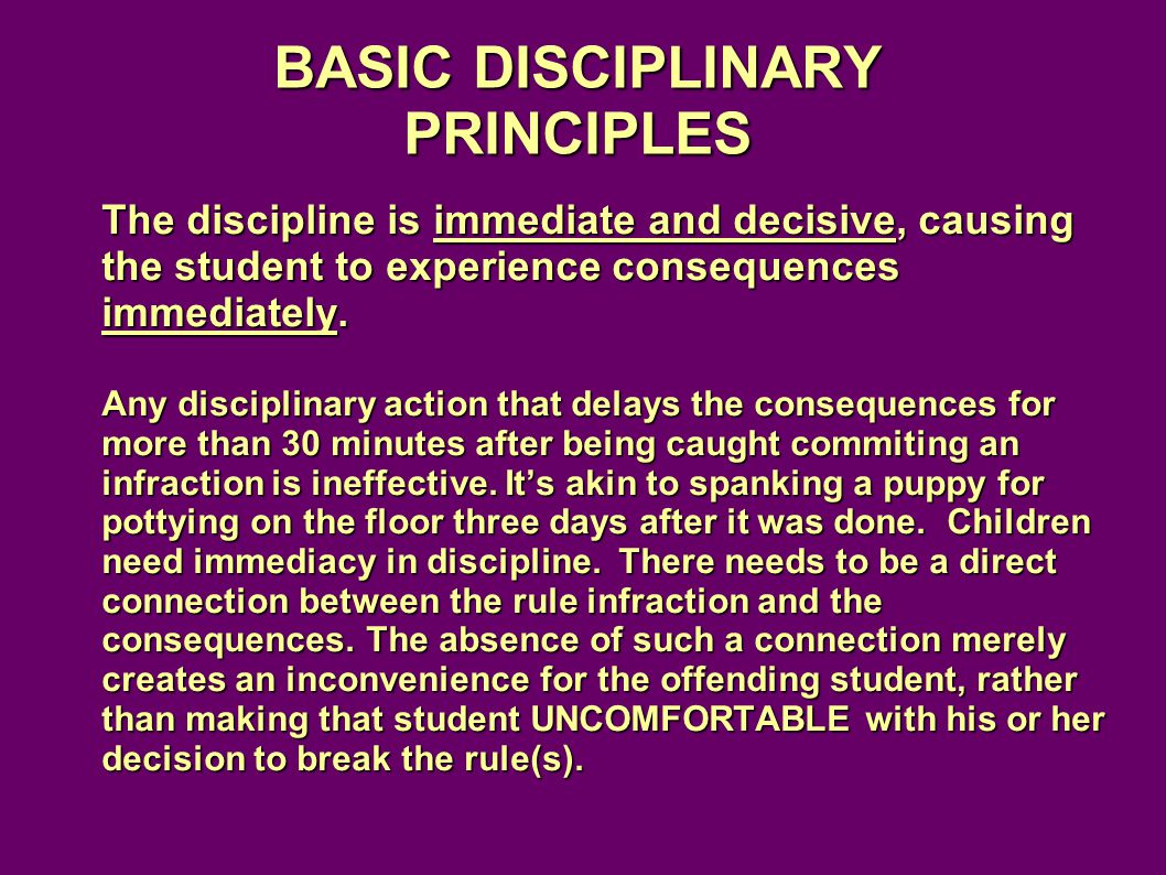 BASIC DISCIPLINARY PRINCIPLES The discipline is immediate and decisive, causing the student to experience consequences immediately.