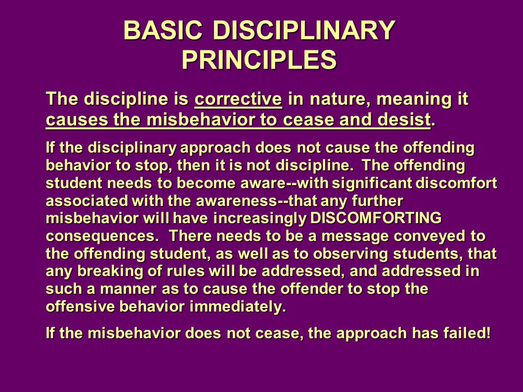 BASIC DISCIPLINARY PRINCIPLES The discipline is corrective in nature, meaning it causes the misbehavior to cease and desist.