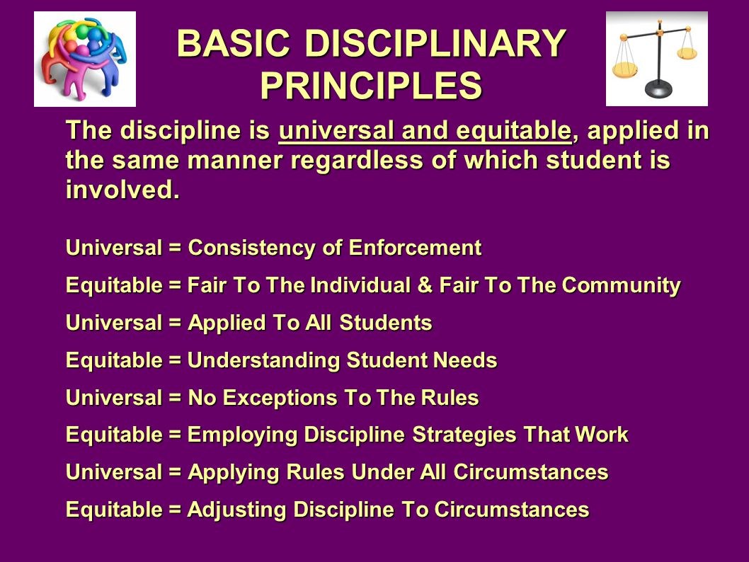 BASIC DISCIPLINARY PRINCIPLES The discipline is universal and equitable, applied in the same manner regardless of which student is involved.