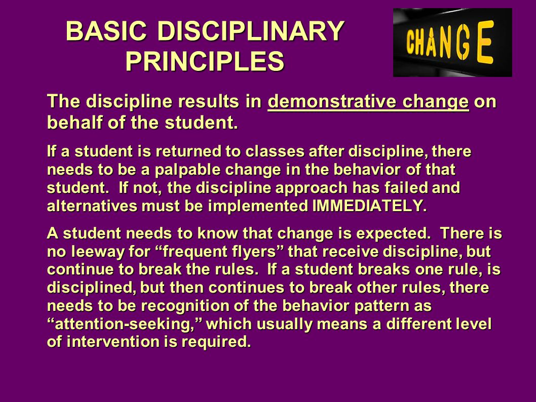 BASIC DISCIPLINARY PRINCIPLES The discipline results in demonstrative change on behalf of the student.