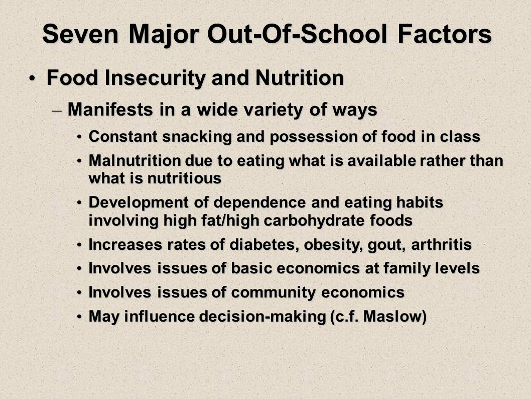 Seven Major Out-Of-School Factors Food Insecurity and Nutrition Food Insecurity and Nutrition – Manifests in a wide variety of ways Constant snacking and possession of food in class Constant snacking and possession of food in class Malnutrition due to eating what is available rather than what is nutritious Malnutrition due to eating what is available rather than what is nutritious Development of dependence and eating habits involving high fat/high carbohydrate foods Development of dependence and eating habits involving high fat/high carbohydrate foods Increases rates of diabetes, obesity, gout, arthritis Increases rates of diabetes, obesity, gout, arthritis Involves issues of basic economics at family levels Involves issues of basic economics at family levels Involves issues of community economics Involves issues of community economics May influence decision-making (c.f.
