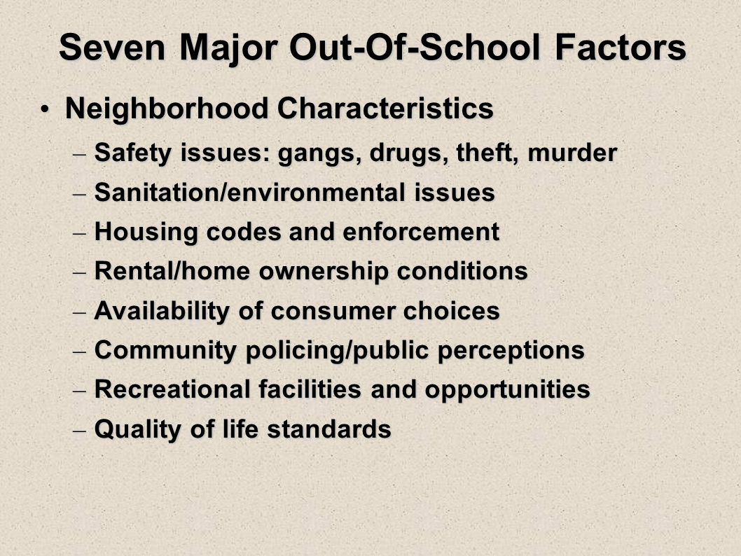 Seven Major Out-Of-School Factors Neighborhood Characteristics Neighborhood Characteristics – Safety issues: gangs, drugs, theft, murder – Sanitation/environmental issues – Housing codes and enforcement – Rental/home ownership conditions – Availability of consumer choices – Community policing/public perceptions – Recreational facilities and opportunities – Quality of life standards