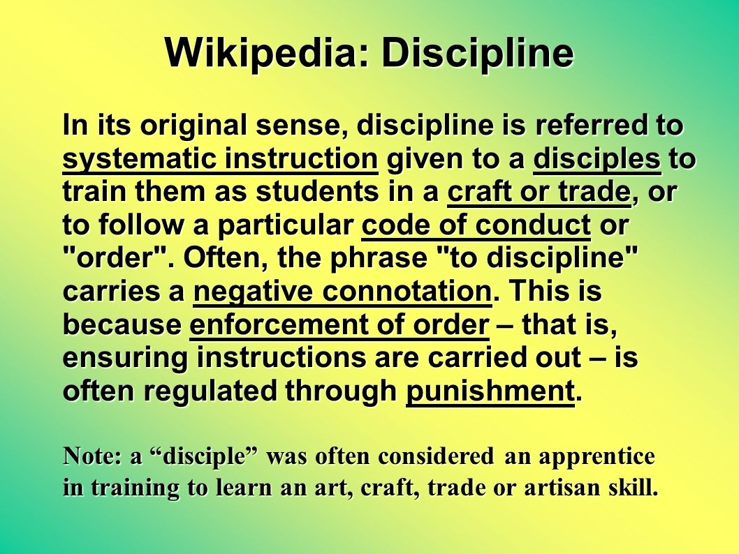 Wikipedia: Discipline In its original sense, discipline is referred to systematic instruction given to a disciples to train them as students in a craft or trade, or to follow a particular code of conduct or order .