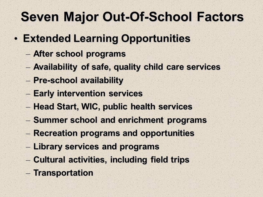 Seven Major Out-Of-School Factors Extended Learning Opportunities Extended Learning Opportunities – After school programs – Availability of safe, quality child care services – Pre-school availability – Early intervention services – Head Start, WIC, public health services – Summer school and enrichment programs – Recreation programs and opportunities – Library services and programs – Cultural activities, including field trips – Transportation