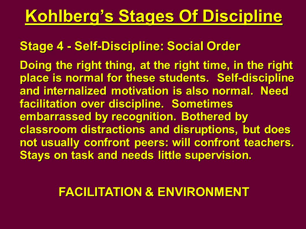 Kohlberg's Stages Of Discipline Stage 4 - Self-Discipline: Social Order Doing the right thing, at the right time, in the right place is normal for these students.