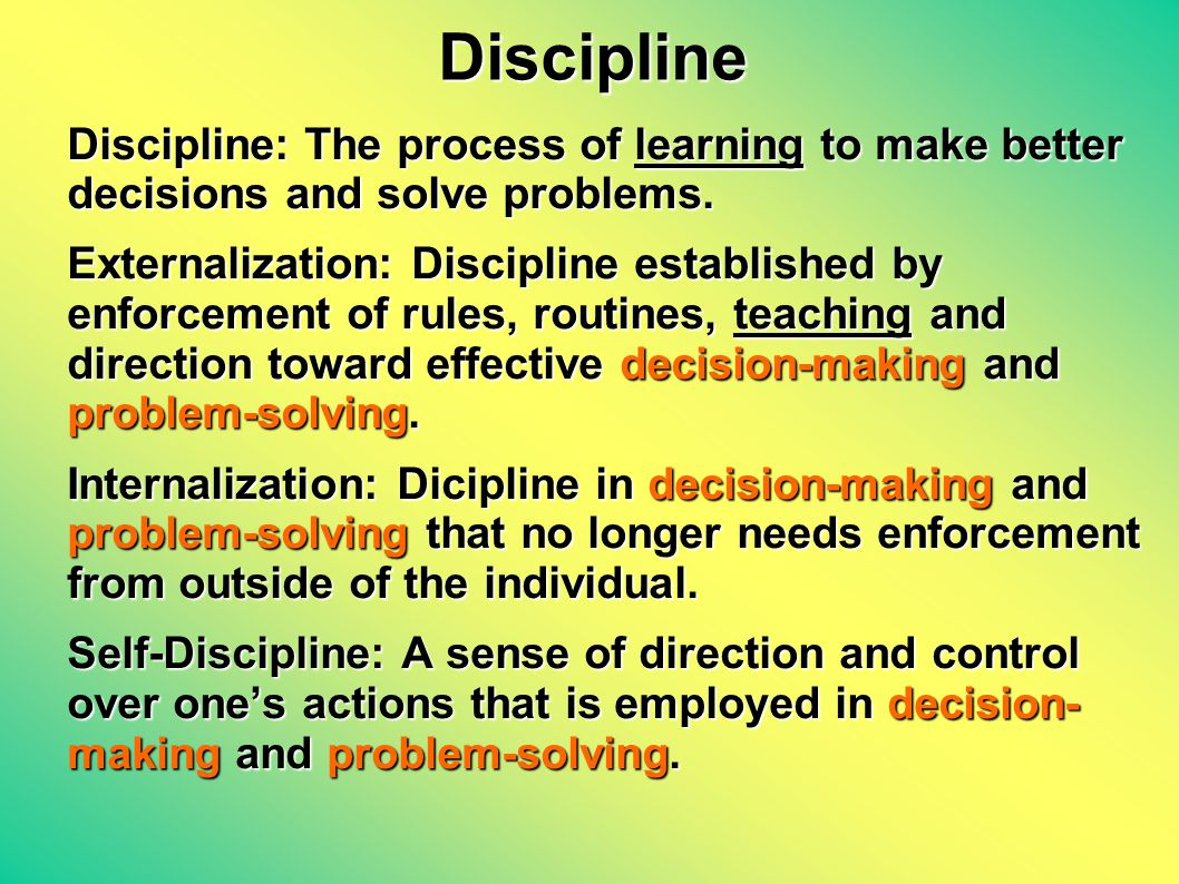 Discipline Discipline: The process of learning to make better decisions and solve problems.