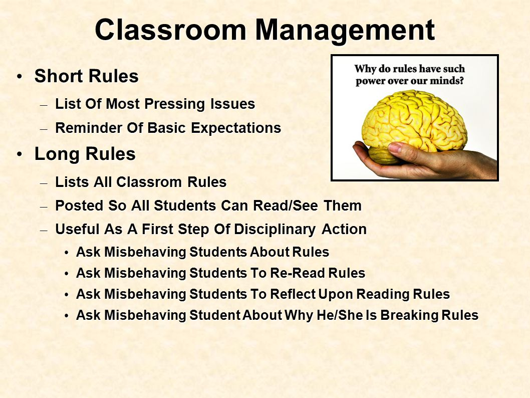 Classroom Management Short Rules Short Rules – List Of Most Pressing Issues – Reminder Of Basic Expectations Long Rules Long Rules – Lists All Classrom Rules – Posted So All Students Can Read/See Them – Useful As A First Step Of Disciplinary Action Ask Misbehaving Students About Rules Ask Misbehaving Students About Rules Ask Misbehaving Students To Re-Read Rules Ask Misbehaving Students To Re-Read Rules Ask Misbehaving Students To Reflect Upon Reading Rules Ask Misbehaving Students To Reflect Upon Reading Rules Ask Misbehaving Student About Why He/She Is Breaking Rules Ask Misbehaving Student About Why He/She Is Breaking Rules