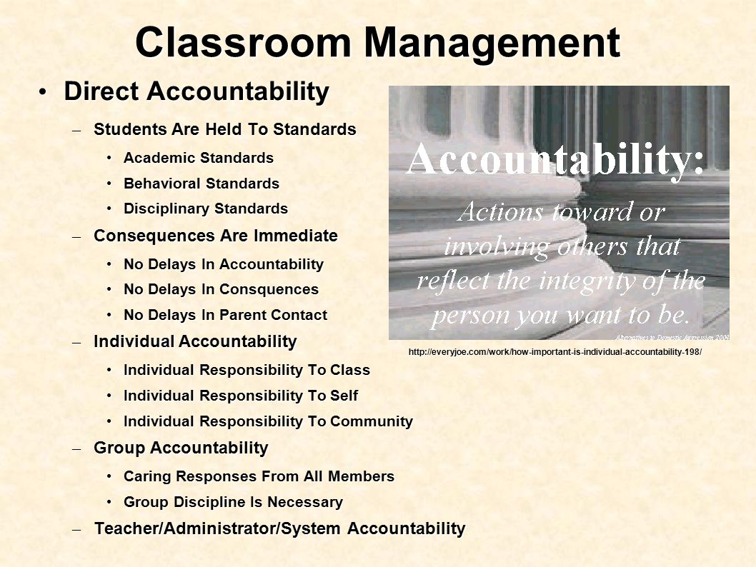 Classroom Management Direct Accountability Direct Accountability – Students Are Held To Standards Academic Standards Academic Standards Behavioral Standards Behavioral Standards Disciplinary Standards Disciplinary Standards – Consequences Are Immediate No Delays In Accountability No Delays In Accountability No Delays In Consquences No Delays In Consquences No Delays In Parent Contact No Delays In Parent Contact – Individual Accountability Individual Responsibility To Class Individual Responsibility To Class Individual Responsibility To Self Individual Responsibility To Self Individual Responsibility To Community Individual Responsibility To Community – Group Accountability Caring Responses From All Members Caring Responses From All Members Group Discipline Is Necessary Group Discipline Is Necessary – Teacher/Administrator/System Accountability http://everyjoe.com/work/how-important-is-individual-accountability-198/