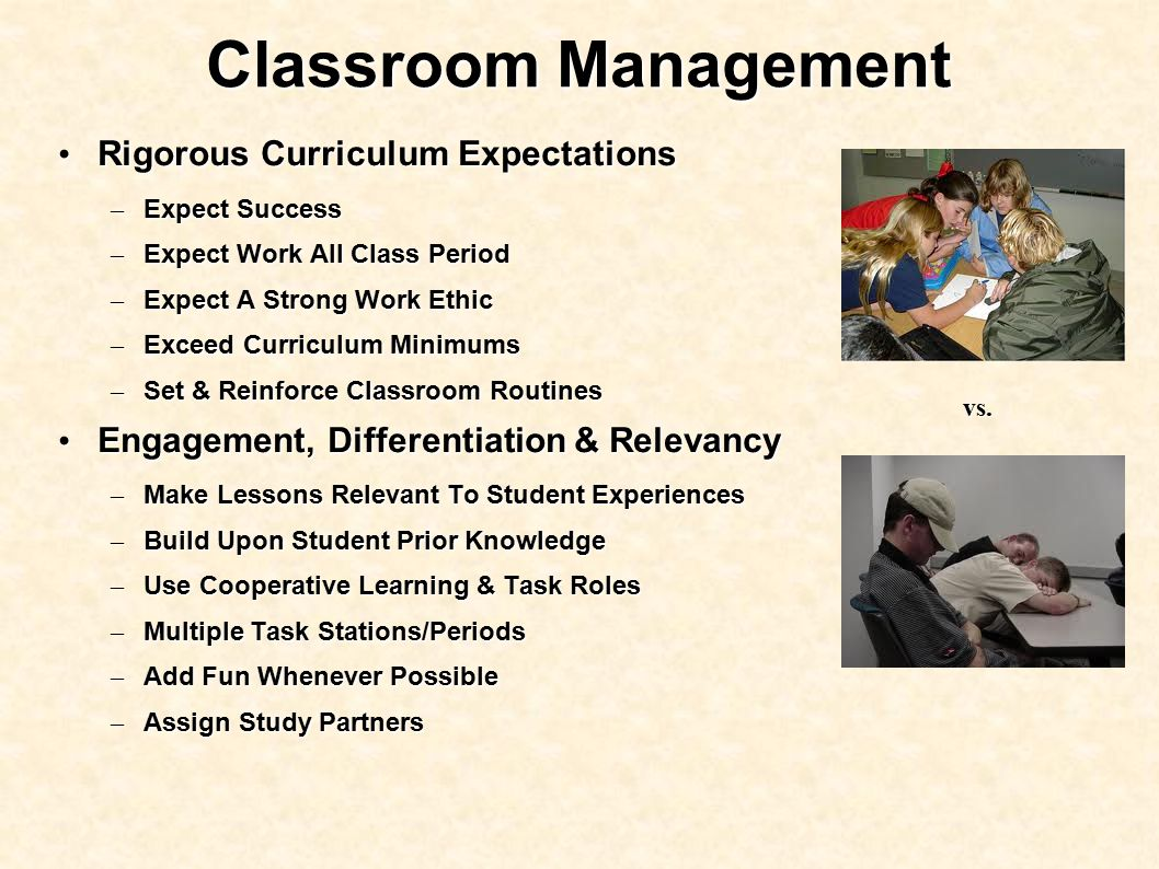 Classroom Management Rigorous Curriculum Expectations Rigorous Curriculum Expectations – Expect Success – Expect Work All Class Period – Expect A Strong Work Ethic – Exceed Curriculum Minimums – Set & Reinforce Classroom Routines Engagement, Differentiation & Relevancy Engagement, Differentiation & Relevancy – Make Lessons Relevant To Student Experiences – Build Upon Student Prior Knowledge – Use Cooperative Learning & Task Roles – Multiple Task Stations/Periods – Add Fun Whenever Possible – Assign Study Partners vs.