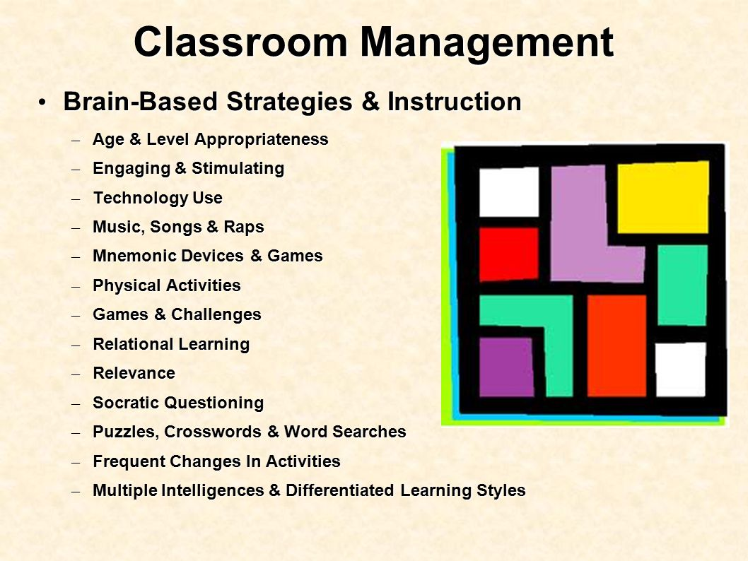 Classroom Management Brain-Based Strategies & Instruction Brain-Based Strategies & Instruction – Age & Level Appropriateness – Engaging & Stimulating – Technology Use – Music, Songs & Raps – Mnemonic Devices & Games – Physical Activities – Games & Challenges – Relational Learning – Relevance – Socratic Questioning – Puzzles, Crosswords & Word Searches – Frequent Changes In Activities – Multiple Intelligences & Differentiated Learning Styles