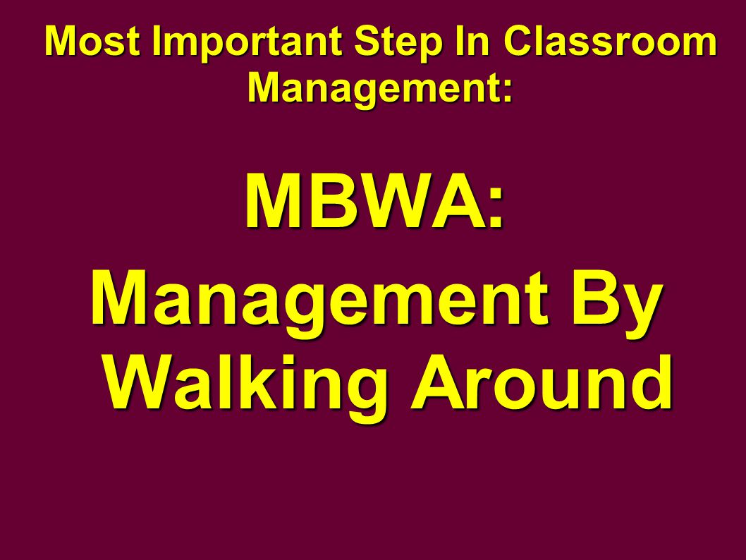 Most Important Step In Classroom Management: MBWA: Management By Walking Around