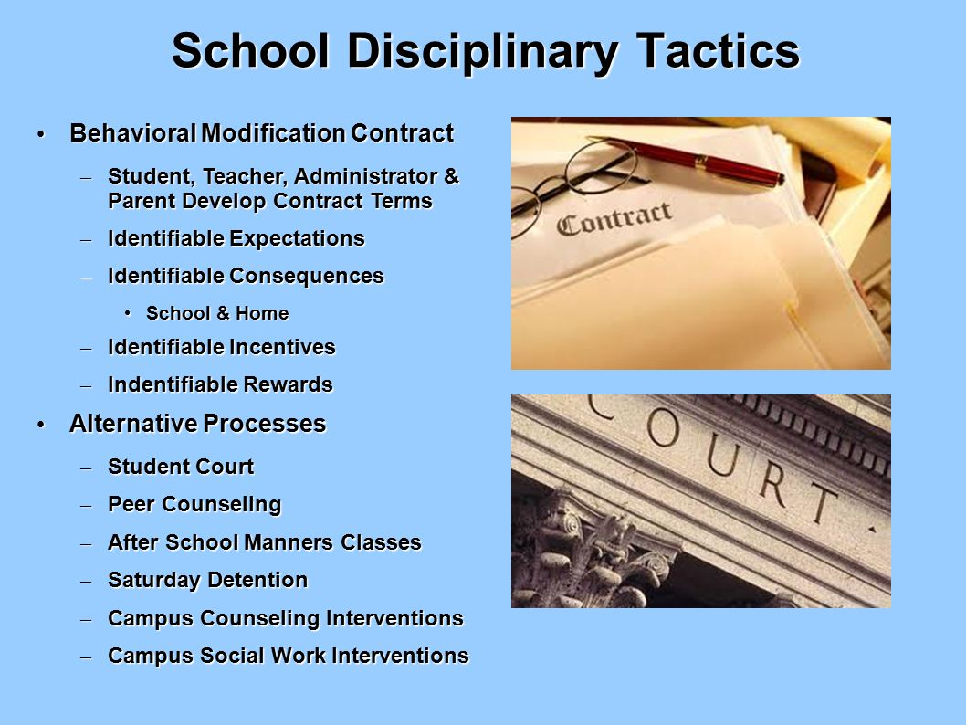 School Disciplinary Tactics Behavioral Modification Contract Behavioral Modification Contract – Student, Teacher, Administrator & Parent Develop Contract Terms – Identifiable Expectations – Identifiable Consequences School & Home School & Home – Identifiable Incentives – Indentifiable Rewards Alternative Processes Alternative Processes – Student Court – Peer Counseling – After School Manners Classes – Saturday Detention – Campus Counseling Interventions – Campus Social Work Interventions