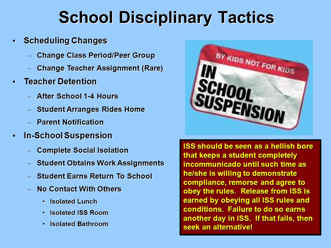 School Disciplinary Tactics Scheduling Changes Scheduling Changes – Change Class Period/Peer Group – Change Teacher Assignment (Rare) Teacher Detention Teacher Detention – After School 1-4 Hours – Student Arranges Rides Home – Parent Notification In-School Suspension In-School Suspension – Complete Social Isolation – Student Obtains Work Assignments – Student Earns Return To School – No Contact With Others Isolated Lunch Isolated Lunch Isolated ISS Room Isolated ISS Room Isolated Bathroom Isolated Bathroom ISS should be seen as a hellish bore that keeps a student completely incommunicado until such time as he/she is willing to demonstrate compliance, remorse and agree to obey the rules.