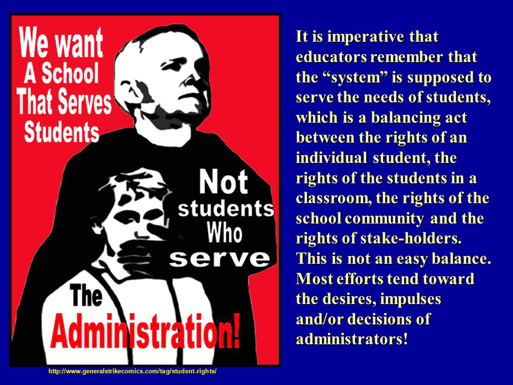 It is imperative that educators remember that the system is supposed to serve the needs of students, which is a balancing act between the rights of an individual student, the rights of the students in a classroom, the rights of the school community and the rights of stake-holders.