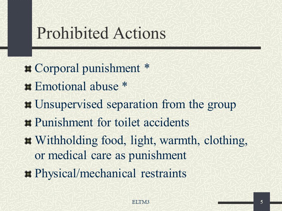 ELTM35 Prohibited Actions Corporal punishment * Emotional abuse * Unsupervised separation from the group Punishment for toilet accidents Withholding food, light, warmth, clothing, or medical care as punishment Physical/mechanical restraints