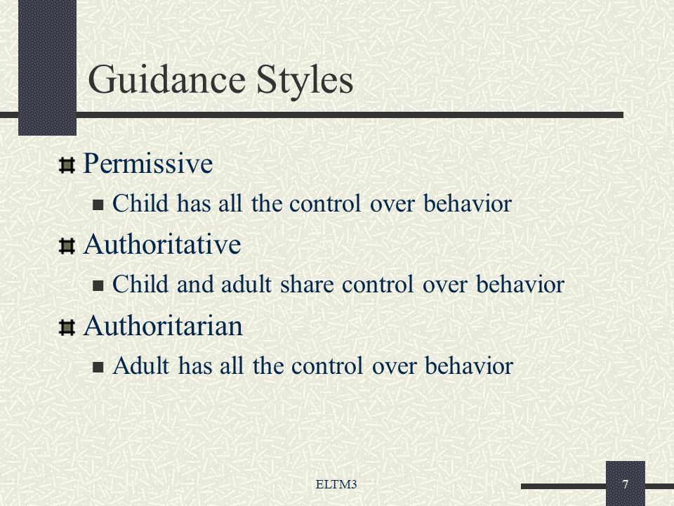 ELTM37 Guidance Styles Permissive Child has all the control over behavior Authoritative Child and adult share control over behavior Authoritarian Adult has all the control over behavior