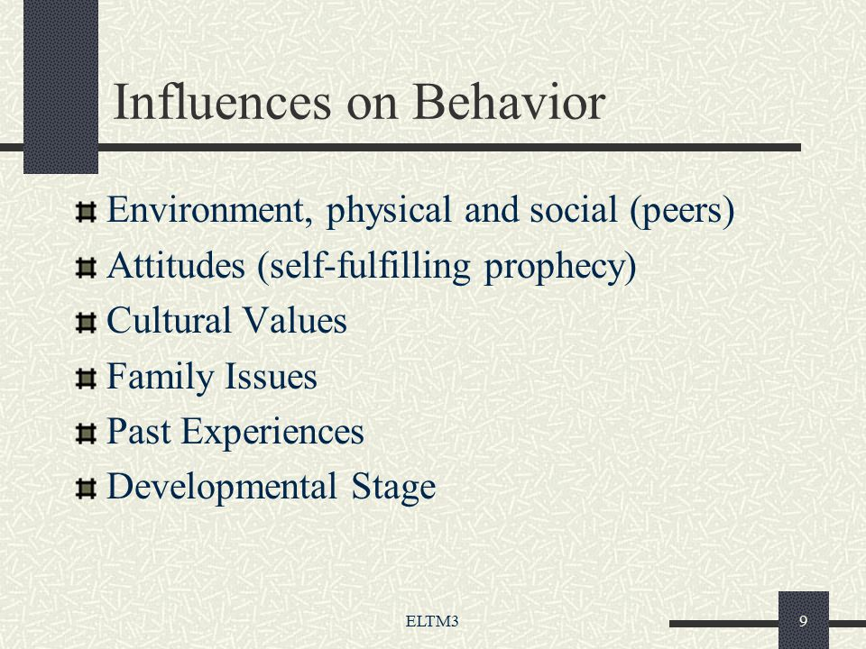 ELTM39 Influences on Behavior Environment, physical and social (peers) Attitudes (self-fulfilling prophecy) Cultural Values Family Issues Past Experiences Developmental Stage