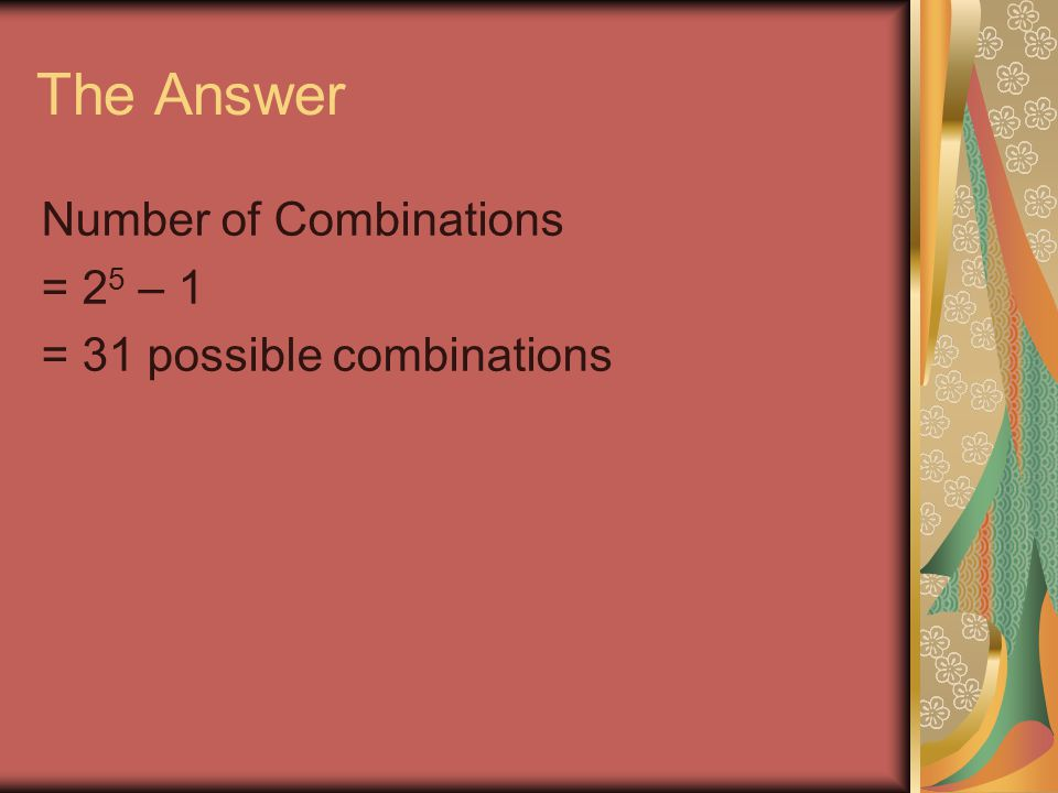 The Answer Number of Combinations = 2 5 – 1 = 31 possible combinations