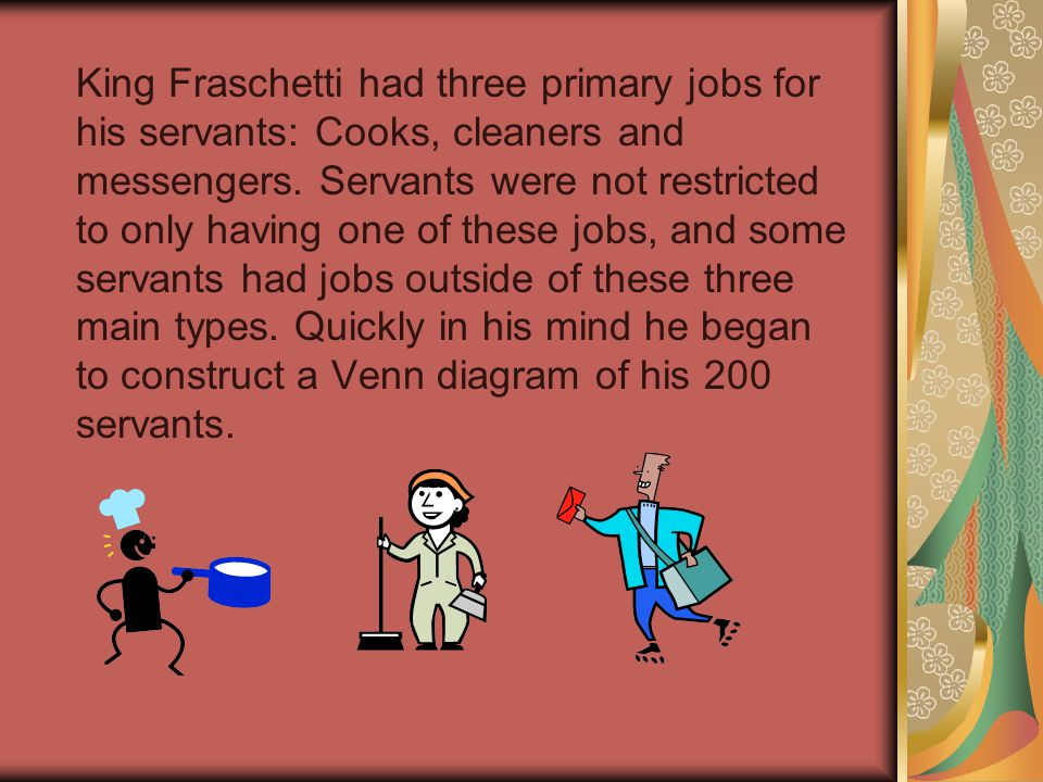 King Fraschetti had three primary jobs for his servants: Cooks, cleaners and messengers.