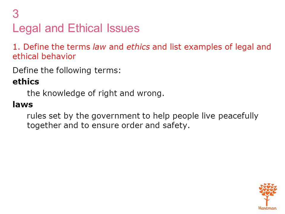 3 Legal and Ethical Issues 1. Define the terms law and ethics and list examples of legal and ethical behavior Define the following terms: ethics the k
