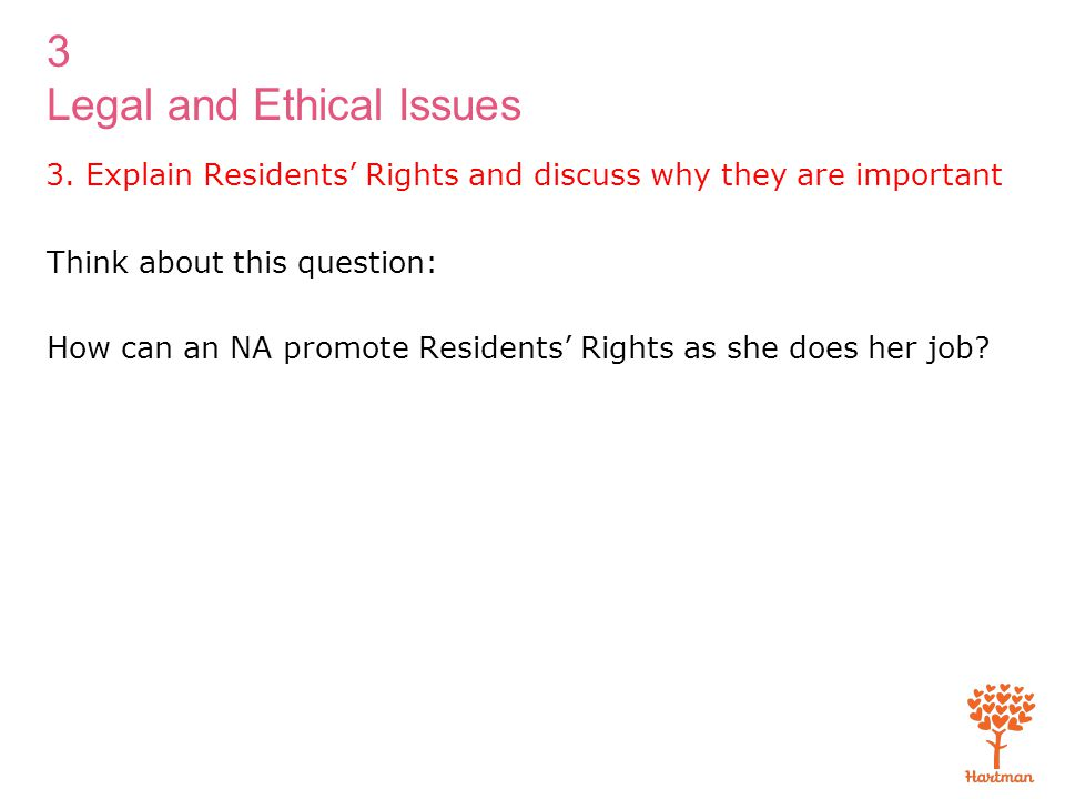 3 Legal and Ethical Issues 3. Explain Residents' Rights and discuss why they are important Think about this question: How can an NA promote Residents'