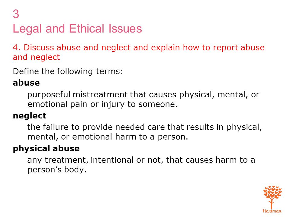 3 Legal and Ethical Issues 4. Discuss abuse and neglect and explain how to report abuse and neglect Define the following terms: abuse purposeful mistr