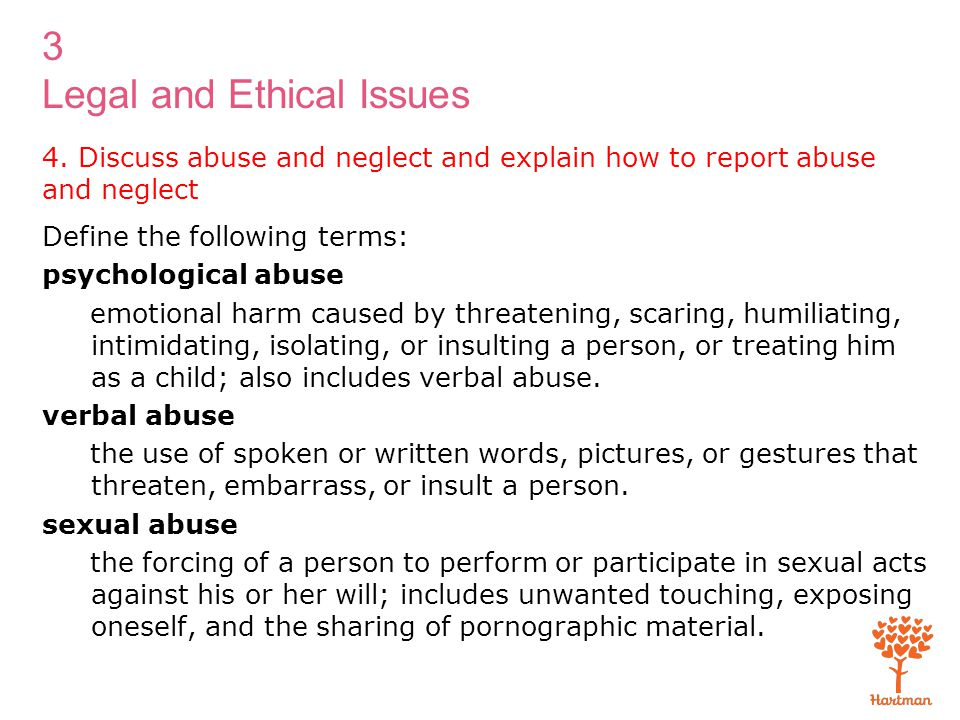 3 Legal and Ethical Issues 4. Discuss abuse and neglect and explain how to report abuse and neglect Define the following terms: psychological abuse em