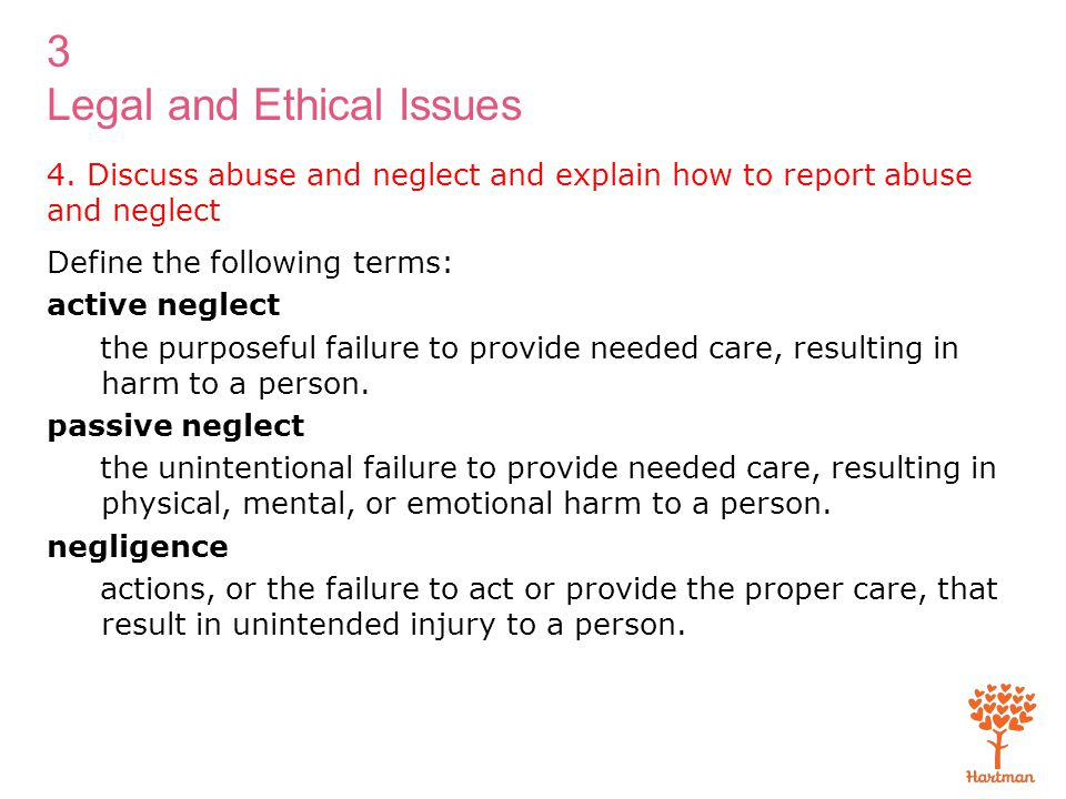 3 Legal and Ethical Issues 4. Discuss abuse and neglect and explain how to report abuse and neglect Define the following terms: active neglect the pur