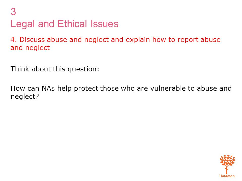 3 Legal and Ethical Issues 4. Discuss abuse and neglect and explain how to report abuse and neglect Think about this question: How can NAs help protec